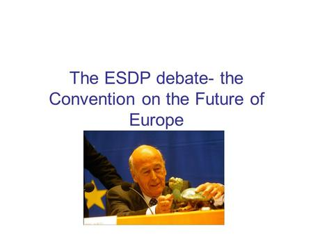 The ESDP debate- the Convention on the Future of Europe.