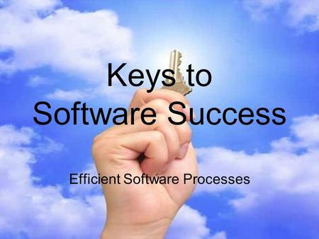 Keys to Software Success Efficient Software Processes.