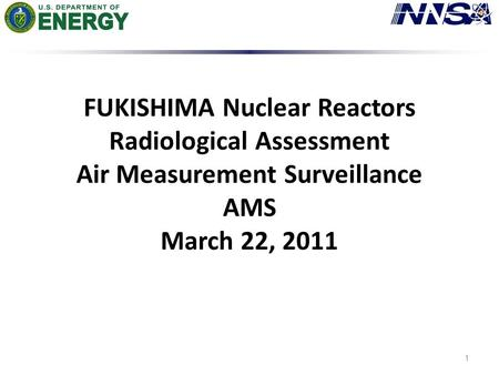 FUKISHIMA Nuclear Reactors Radiological Assessment Air Measurement Surveillance AMS March 22, 2011 1.
