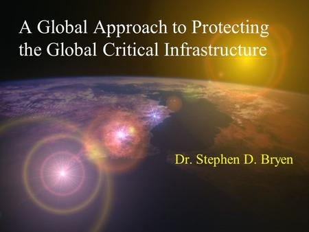 A Global Approach to Protecting the Global Critical Infrastructure Dr. Stephen D. Bryen.