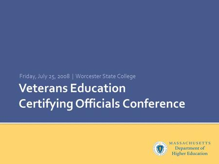 Veterans Education Certifying Officials Conference Friday, July 25, 2008 | Worcester State College.