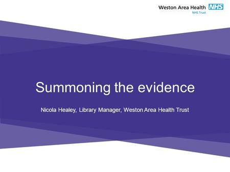 Summoning the evidence Nicola Healey, Library Manager, Weston Area Health Trust.