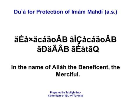 Prepared by Tablígh Sub- Committee of ISIJ of Toronto Du`á for Protection of Imám Mahdí (a.s.) ãÈå×ãcáäoÂB ãÌÇåcáäoÂB ãÐäÃÂB ãÈåtãQ In the name of Alláh.