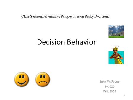 Decision Behavior John W. Payne BA 525 Fall, 2009 1 Class Session: Alternative Perspectives on Risky Decisions.