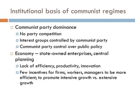 Institutional basis of communist regimes  Communist party dominance  No party competition  Interest groups controlled by communist party  Communist.