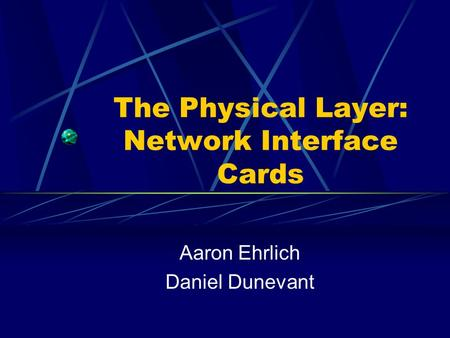 The Physical Layer: Network Interface Cards Aaron Ehrlich Daniel Dunevant.
