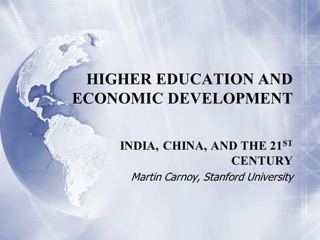 HIGHER EDUCATION AND ECONOMIC DEVELOPMENT INDIA, CHINA, AND THE 21 ST CENTURY Martin Carnoy, Stanford University INDIA, CHINA, AND THE 21 ST CENTURY Martin.