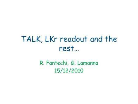 TALK, LKr readout and the rest… R. Fantechi, G. Lamanna 15/12/2010.