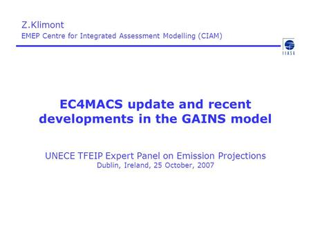 EC4MACS update and recent developments in the GAINS model UNECE TFEIP Expert Panel on Emission Projections Dublin, Ireland, 25 October, 2007 Z.Klimont.