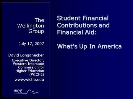 Student Financial Contributions and Financial Aid: What's Up In America The Wellington Group July 17, 2007 David Longanecker Executive Director, Western.