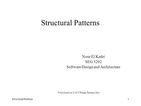 Structural Patterns1 Nour El Kadri SEG 3202 Software Design and Architecture Notes based on U of T Design Patterns class.