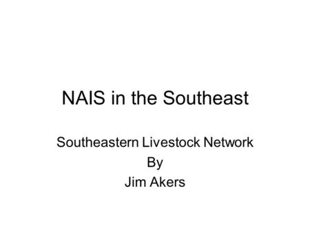 NAIS in the Southeast Southeastern Livestock Network By Jim Akers.