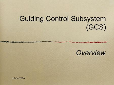 Guiding Control Subsystem (GCS) Overview 10-04-2006.