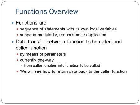 Functions Overview Functions are sequence of statements with its own local variables supports modularity, reduces code duplication Data transfer between.