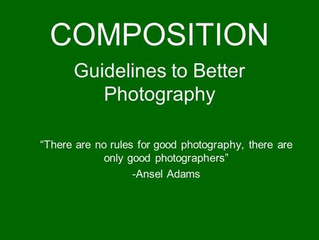 "Guidelines to Better Photography ""There are no rules for good photography, there are only good photographers"" -Ansel Adams COMPOSITION."