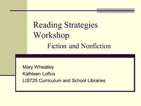 Reading Strategies Workshop Fiction and Nonfiction Mary Wheatley Kathleen Loftus LIS725 Curriculum and School Libraries.
