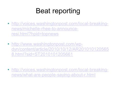 Beat reporting  news/michelle-rhee-to-announce- resi.html?hpid=topnewshttp://voices.washingtonpost.com/local-breaking-