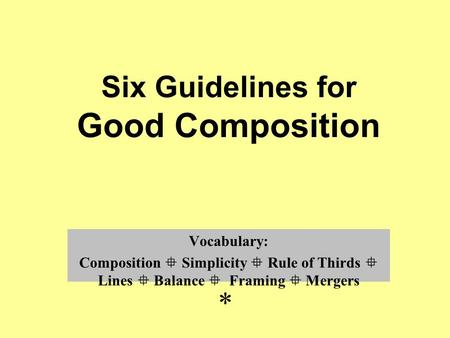Six Guidelines for Good Composition Vocabulary: Composition  Simplicity  Rule of Thirds  Lines  Balance  Framing  Mergers *