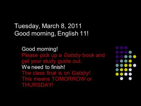 Tuesday, March 8, 2011 Good morning, English 11! Good morning! Please pick up a Gatsby book and get your study guide out. We need to finish! The class.