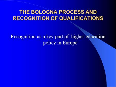 THE BOLOGNA PROCESS AND RECOGNITION OF QUALIFICATIONS Recognition as a key part of higher education policy in Europe.