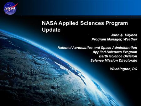 NASA Applied Sciences Program Update John A. Haynes Program Manager, Weather National Aeronautics and Space Administration Applied Sciences Program Earth.