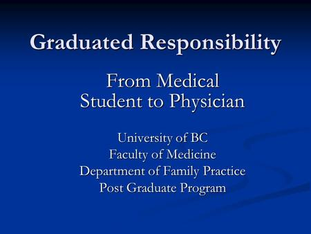 Graduated Responsibility From Medical Student to Physician University of BC Faculty of Medicine Department of Family Practice Post Graduate Program.