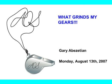 WHAT GRINDS MY GEARS!!! Gary Abezetian Monday, August 13th, 2007.