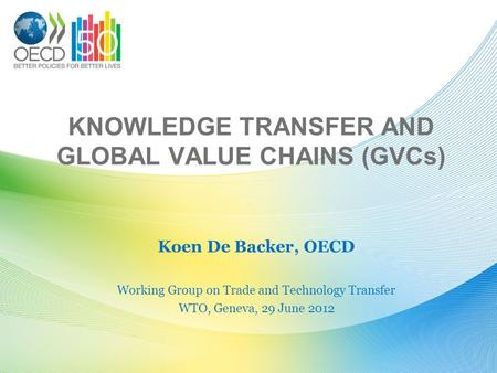 KNOWLEDGE TRANSFER AND GLOBAL VALUE CHAINS (GVCs) Koen De Backer, OECD Working Group on Trade and Technology Transfer WTO, Geneva, 29 June 2012.