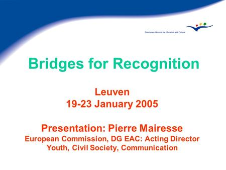 Bridges for Recognition Leuven 19-23 January 2005 Presentation: Pierre Mairesse European Commission, DG EAC: Acting Director Youth, Civil Society, Communication.