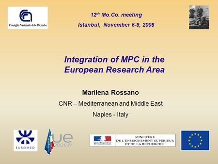12 th Mo.Co. meeting Istanbul, November 6-8, 2008 Marilena Rossano CNR – Mediterranean and Middle East Naples - Italy Integration of MPC in the European.