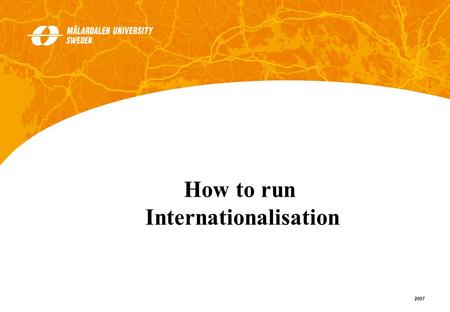 1 2007 How to run Internationalisation. 2 2007 Strategies/policies Action plans Clear definition of responsibilities Management support What do you have.