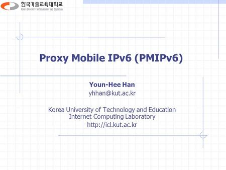 Proxy Mobile IPv6 (PMIPv6) Youn-Hee Han Korea University of Technology and Education Internet Computing Laboratory