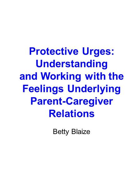 Protective Urges: Understanding and Working with the Feelings Underlying Parent-Caregiver Relations Betty Blaize.