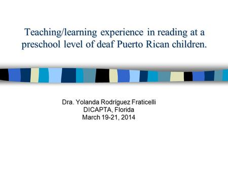 Teaching/learning experience in reading at a preschool level of deaf Puerto Rican children. Dra. Yolanda Rodríguez Fraticelli DICAPTA, Florida March 19-21,