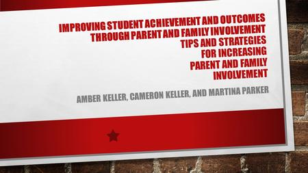IMPROVING STUDENT ACHIEVEMENT AND OUTCOMES THROUGH PARENT AND FAMILY INVOLVEMENT TIPS AND STRATEGIES FOR INCREASING PARENT AND FAMILY INVOLVEMENT AMBER.