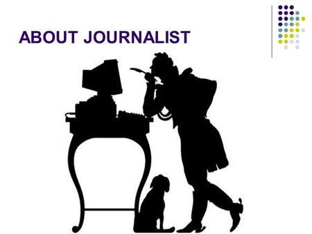 ABOUT JOURNALIST. … I like the profession of a journalist. He meets many people. He tries to understand what is going in the world, country and city and.