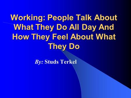 Working: People Talk About What They Do All Day And How They Feel About What They Do By: Studs Terkel.