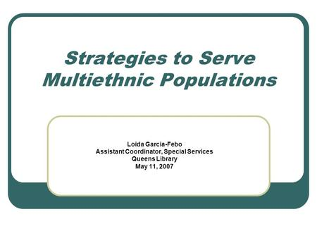 Strategies to Serve Multiethnic Populations Loida Garcia-Febo Assistant Coordinator, Special Services Queens Library May 11, 2007.