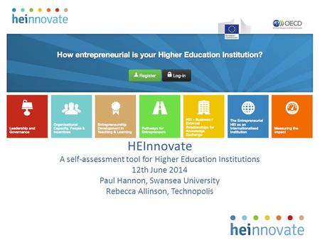 HEInnovate A self-assessment tool for Higher Education Institutions 12th June 2014 Paul Hannon, Swansea University Rebecca Allinson, Technopolis.