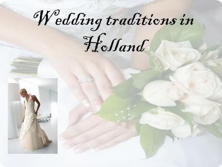 Wedding traditions in Holland. Get engaged When two peoples loves each other, they want to married. One of them asked the other '' do you married me?''.