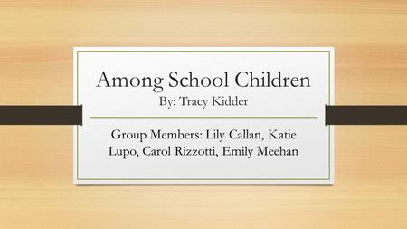 Among School Children By: Tracy Kidder Group Members: Lily Callan, Katie Lupo, Carol Rizzotti, Emily Meehan.