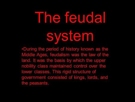 The feudal system During the period of history known as the Middle Ages, feudalism was the law of the land. It was the basis by which the upper nobility.