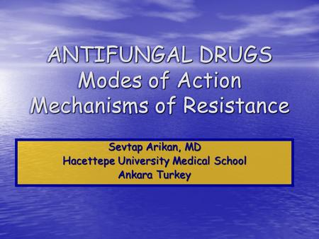 ANTIFUNGAL DRUGS Modes of Action Mechanisms of Resistance Sevtap Arikan, MD Hacettepe University Medical School Ankara Turkey.