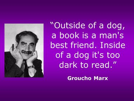 """Outside of a dog, a book is a man's best friend. Inside of a dog it's too dark to read."" Groucho Marx."