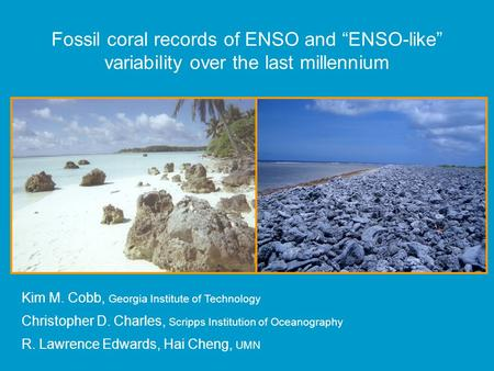"Fossil coral records of ENSO and ""ENSO-like"" variability over the last millennium Kim M. Cobb, Georgia Institute of Technology Christopher D. Charles,"
