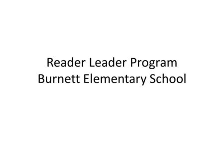 Reader Leader Program Burnett Elementary School. Why are Reader Leaders Valuable? Reading is one of the most important and fundamental skills that a child.