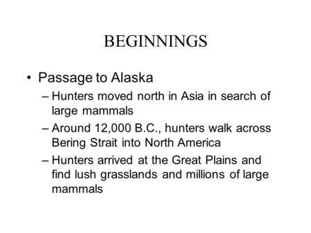 BEGINNINGS Passage to Alaska –Hunters moved north in Asia in search of large mammals –Around 12,000 B.C., hunters walk across Bering Strait into North.