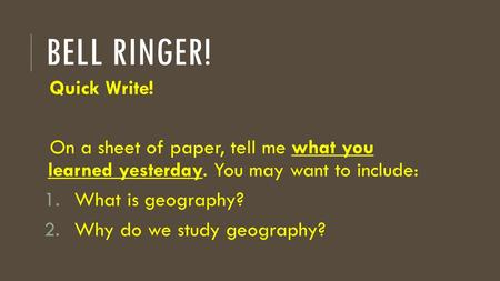 BELL RINGER! Quick Write! On a sheet of paper, tell me what you learned yesterday. You may want to include: 1.What is geography? 2.Why do we study geography?