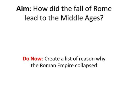 Aim: How did the fall of Rome lead to the Middle Ages? Do Now: Create a list of reason why the Roman Empire collapsed.