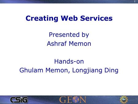 1 Creating Web Services Presented by Ashraf Memon Hands-on Ghulam Memon, Longjiang Ding.